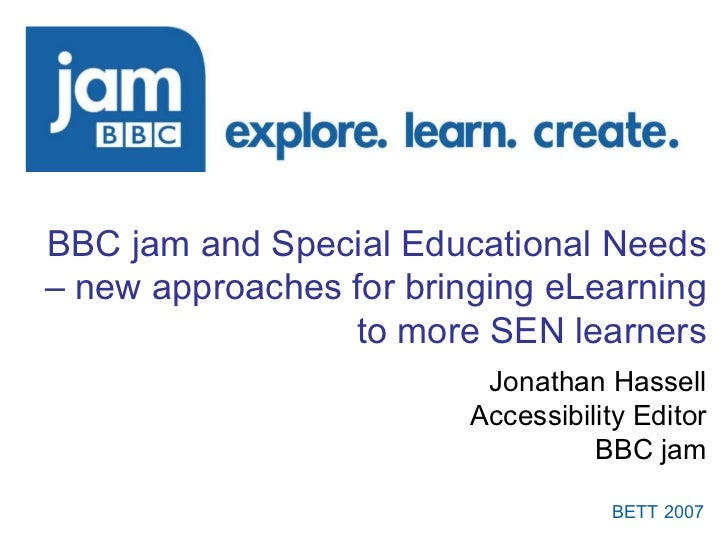 BBC jam and Special Educational Needs – new approaches for bringing eLearning to more SEN learners Jonathan Hassell Access...