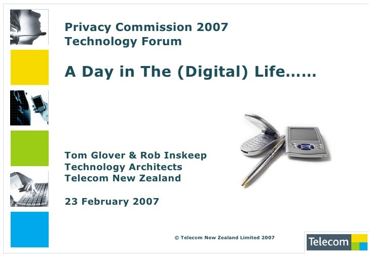 Privacy Commission 2007Technology ForumA Day in The (Digital) Life…… Tom Glover & Rob InskeepTechnology ArchitectsTelecom ...