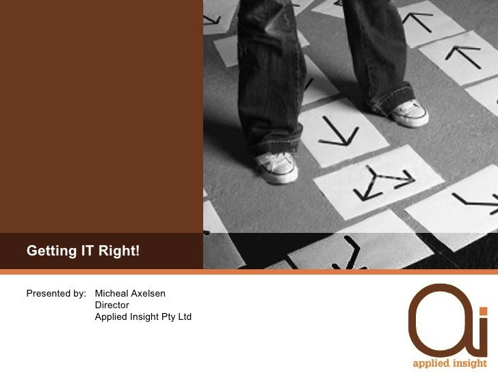 Getting IT Right! Presented by:  Micheal Axelsen Director Applied Insight Pty Ltd
