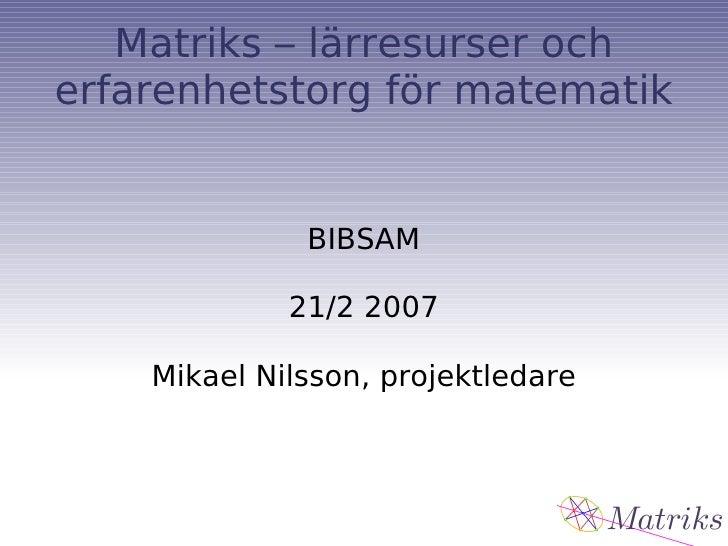 Matriks – lärresurser och erfarenhetstorg för matematik BIBSAM 21/2 2007 Mikael Nilsson, projektledare