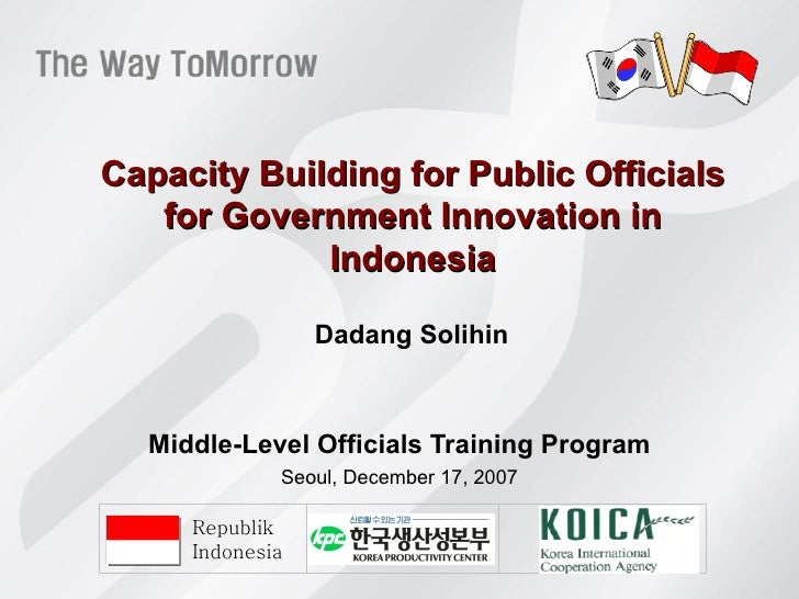 Capacity Building for Public Officials for Government Innovation in Indonesia Middle-Level Officials Training Program Seou...