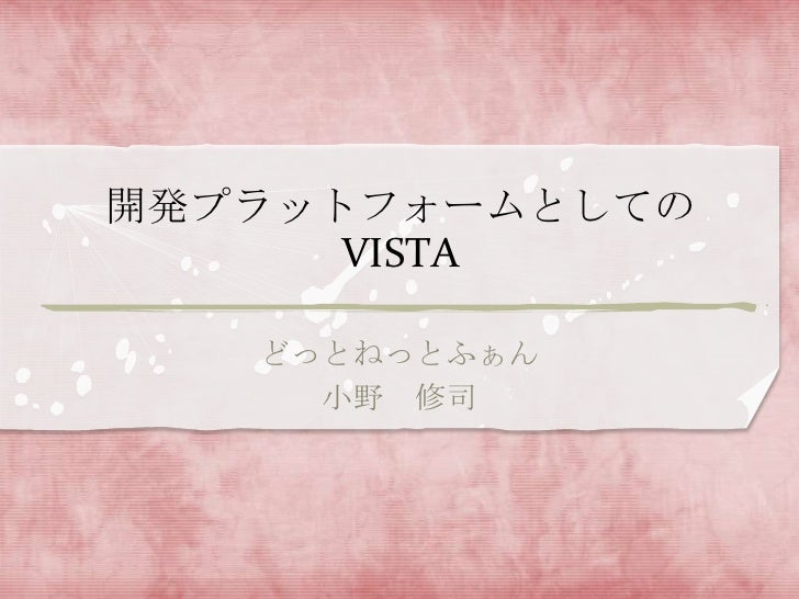 開発プラットフォームとしての      VISTA   どっとねっとふぁん     小野 修司