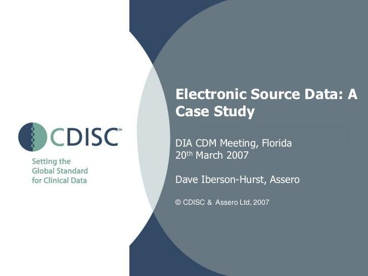 Electronic Source Data: ACase StudyDIA CDM Meeting, Florida20th March 2007Dave Iberson-Hurst, Assero© CDISC & Assero Ltd, ...