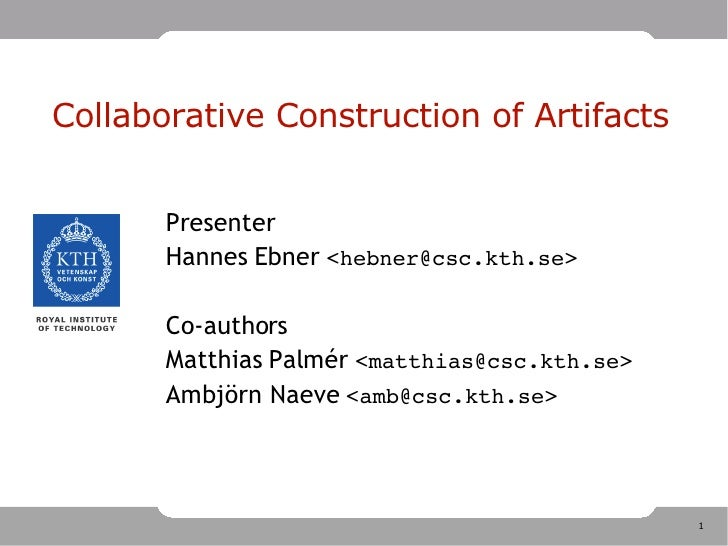Collaborative Construction of Artifacts <ul><ul><li>Presenter </li></ul></ul><ul><ul><li>Hannes Ebner  < hebner@csc.kth.se...