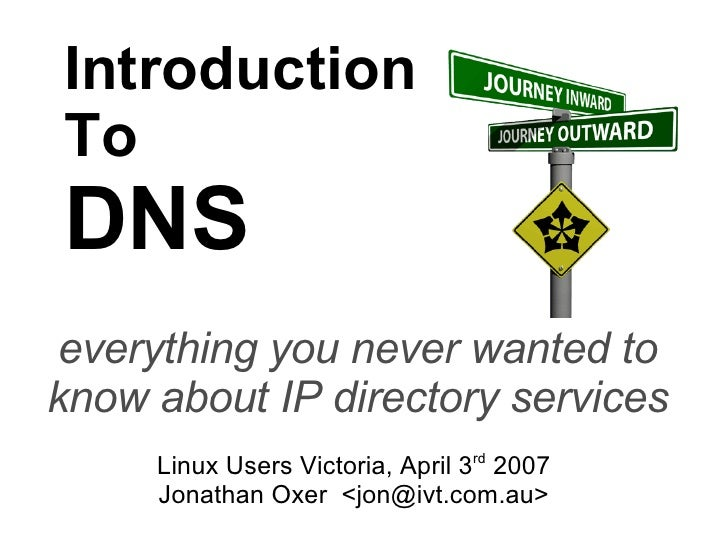 Introduction To DNS everything you never wanted to know about IP directory services Linux Users Victoria, April 3 rd  2007...