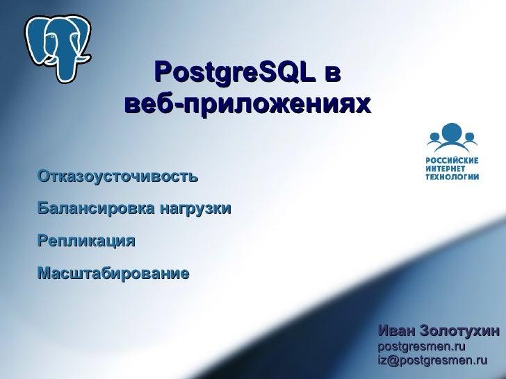 PostgreSQL в          веб-приложениях  Отказоусточивость Балансировка нагрузки Репликация Масштабирование                 ...
