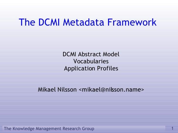 The DCMI Metadata Framework <ul><ul><li>DCMI Abstract Model </li></ul></ul><ul><ul><li>Vocabularies </li></ul></ul><ul><ul...