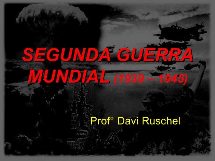 SEGUNDA GUERRAMUNDIAL (1939 – 1945)        Prof° Davi Ruschel