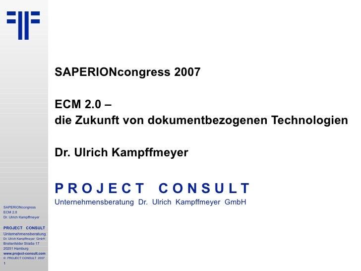 SAPERIONcongress 2007  ECM 2.0 –  die Zukunft von dokumentbezogenen Technologien Dr. Ulrich Kampffmeyer P R O J E C T   C ...