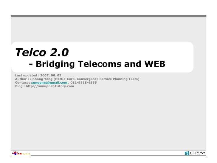 Telco 2.0 - Bridging Telecoms and WEB Last updated : 2007. 06. 02 Author : Jinhong Yang (HERIT Corp. Convergence Service P...