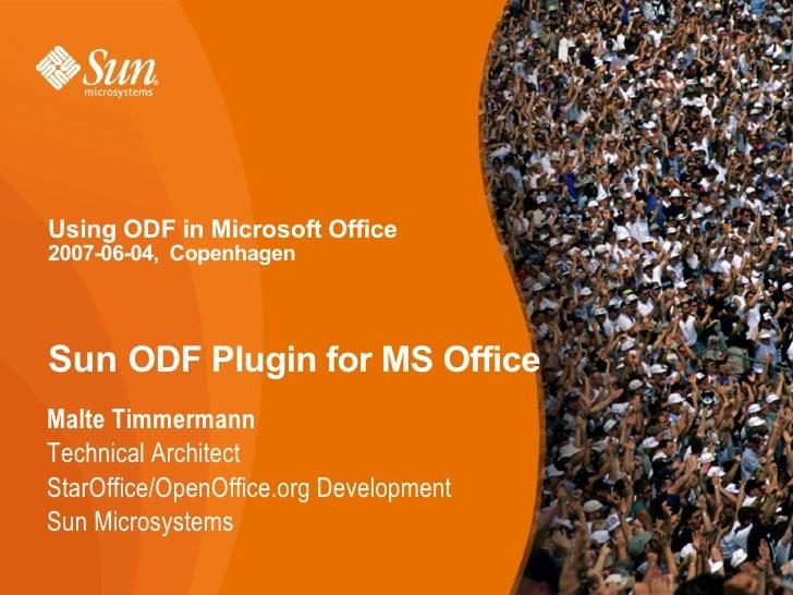 Using ODF in Microsoft Office 2007-06-04, Copenhagen     Sun ODF Plugin for MS Office Malte Timmermann Technical Architect...