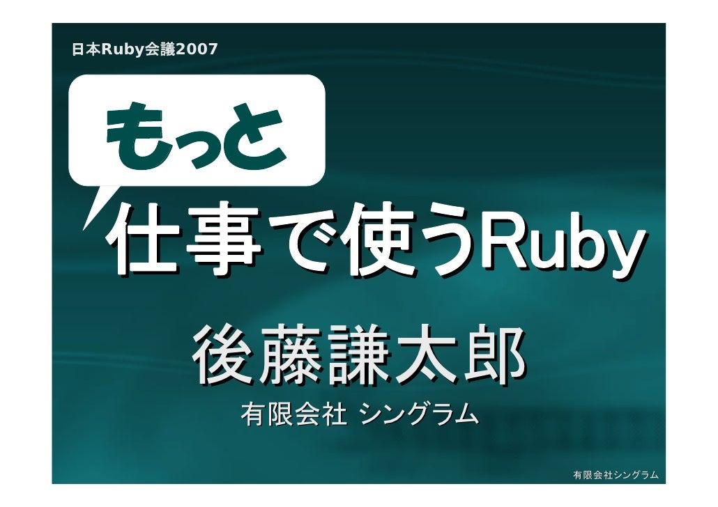 日本Ruby会議2007       もっと   仕事で使うRuby          後藤謙太郎                有限会社 シングラム                              有限会社シングラム
