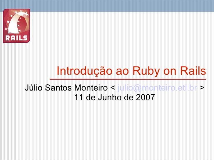 Introdução ao Ruby on Rails Júlio Santos Monteiro <  [email_address]  > 11 de Junho de 2007