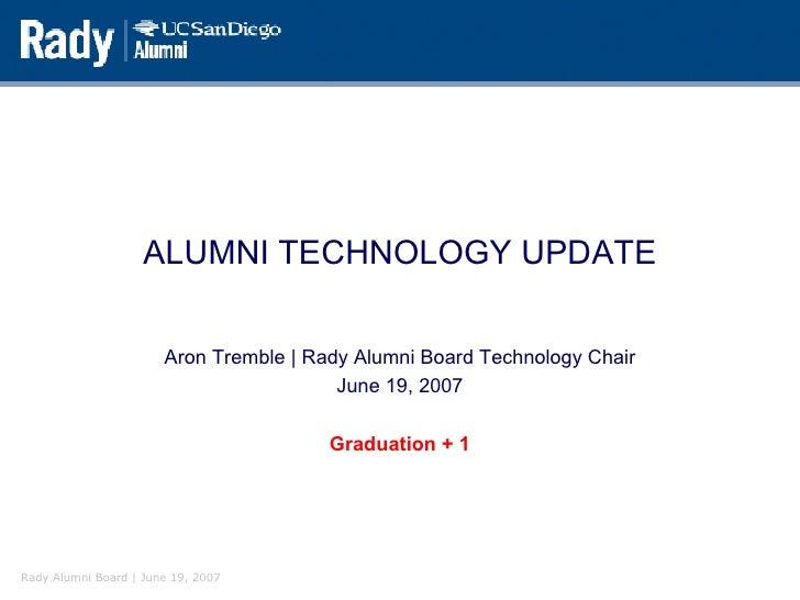ALUMNI TECHNOLOGY UPDATE Aron Tremble | Rady Alumni Board Technology Chair June 19, 2007 Graduation + 1