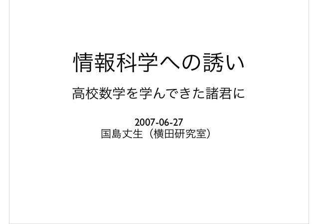 情報科学への誘い 高校数学を学んできた諸君に 2007-06-27 国島丈生(横田研究室)