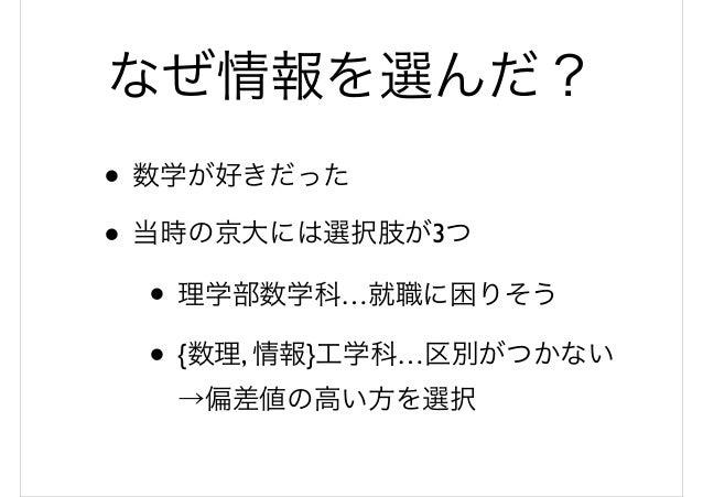 なぜ情報を選んだ? • 数学が好きだった • 当時の京大には選択肢が3つ • 理学部数学科…就職に困りそう • {数理, 情報}工学科…区別がつかない →偏差値の高い方を選択