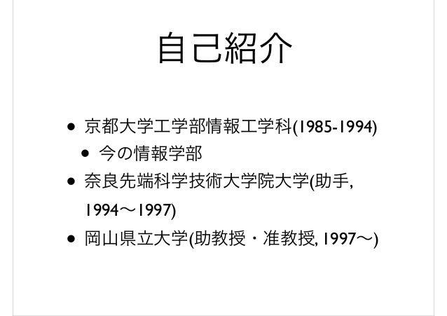 自己紹介 • 京都大学工学部情報工学科(1985-1994) • 今の情報学部 • 奈良先端科学技術大学院大学(助手, 1994~1997) • 岡山県立大学(助教授・准教授, 1997~)