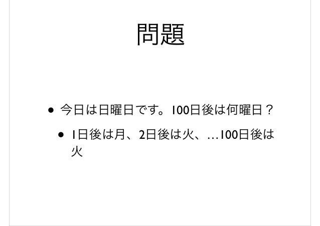 問題 • 今日は日曜日です。100日後は何曜日? • 1日後は月、2日後は火、…100日後は 火