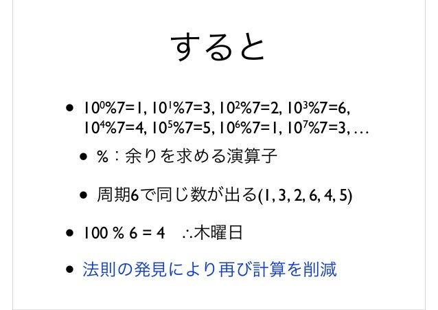すると • 100%7=1, 101%7=3, 102%7=2, 103%7=6, 104%7=4, 105%7=5, 106%7=1, 107%7=3, … • %:余りを求める演算子 • 周期6で同じ数が出る(1, 3, 2, 6, 4, ...