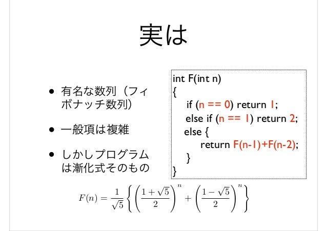 実は • 有名な数列(フィ ボナッチ数列) • 一般項は複雑 • しかしプログラム は漸化式そのもの int F(int n) { if (n == 0) return 1; else if (n == 1) return 2; else { ...