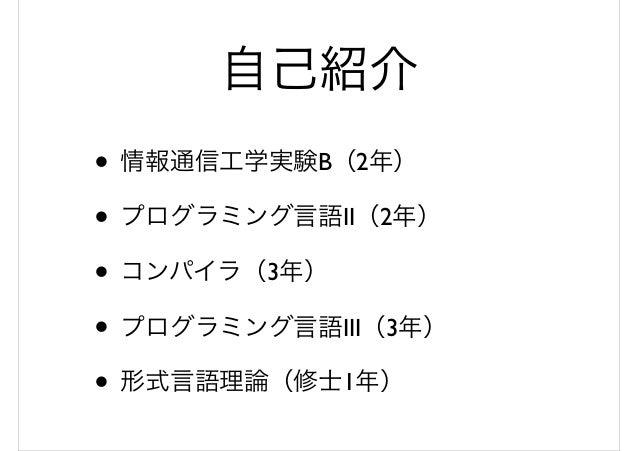 自己紹介 • 情報通信工学実験B(2年) • プログラミング言語II(2年) • コンパイラ(3年) • プログラミング言語III(3年) • 形式言語理論(修士1年)