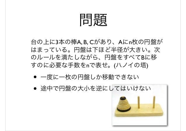 問題 台の上に3本の棒A, B, Cがあり、Aにn枚の円盤が はまっている。円盤は下ほど半径が大きい。次 のルールを満たしながら、円盤をすべてBに移 すのに必要な手数をnで表せ。(ハノイの塔) • 一度に一枚の円盤しか移動できない • 途中で円...