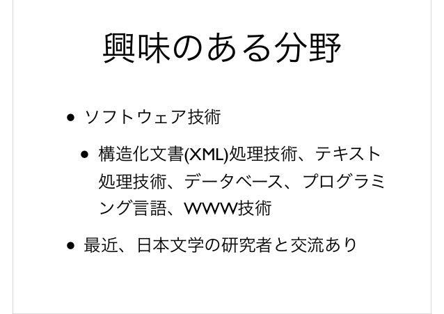 興味のある分野 • ソフトウェア技術 • 構造化文書(XML)処理技術、テキスト 処理技術、データベース、プログラミ ング言語、WWW技術 • 最近、日本文学の研究者と交流あり