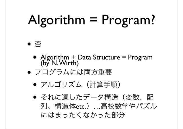 Algorithm = Program? • 否 • Algorithm + Data Structure = Program (by N.Wirth) • プログラムには両方重要 • アルゴリズム(計算手順) • それに適したデータ構造(変...
