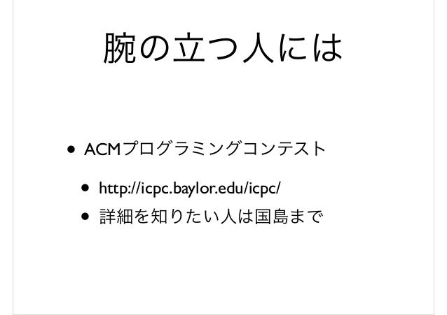 腕の立つ人には • ACMプログラミングコンテスト • http://icpc.baylor.edu/icpc/ • 詳細を知りたい人は国島まで