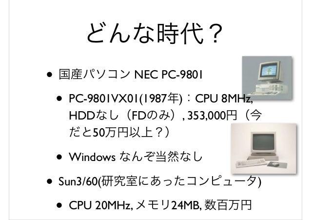 どんな時代? • 国産パソコン NEC PC-9801 • PC-9801VX01(1987年):CPU 8MHz, HDDなし(FDのみ), 353,000円(今 だと50万円以上?) • Windows なんぞ当然なし • Sun3/60(...