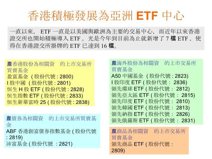 一直以來, ETF 一直是以美國與歐洲為主要的交易中心,而近年以來香港證交所也開始積極導入 ETF 。光是今年到目前為止就新增了 7 檔 ETF ,使得在香港證交所掛牌的 ETF 已達到 16 檔。 香港積極發展為亞洲 ETF 中心 以香港股份...