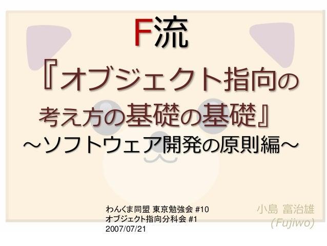 F流 『オブジェクト指向の 考え方の基礎の基礎』 ~ソフトウェア開発の原則編~ 小島 富治雄 (Fujiwo) わんくま同盟 東京勉強会 #10 オブジェクト指向分科会 #1 2007/07/21