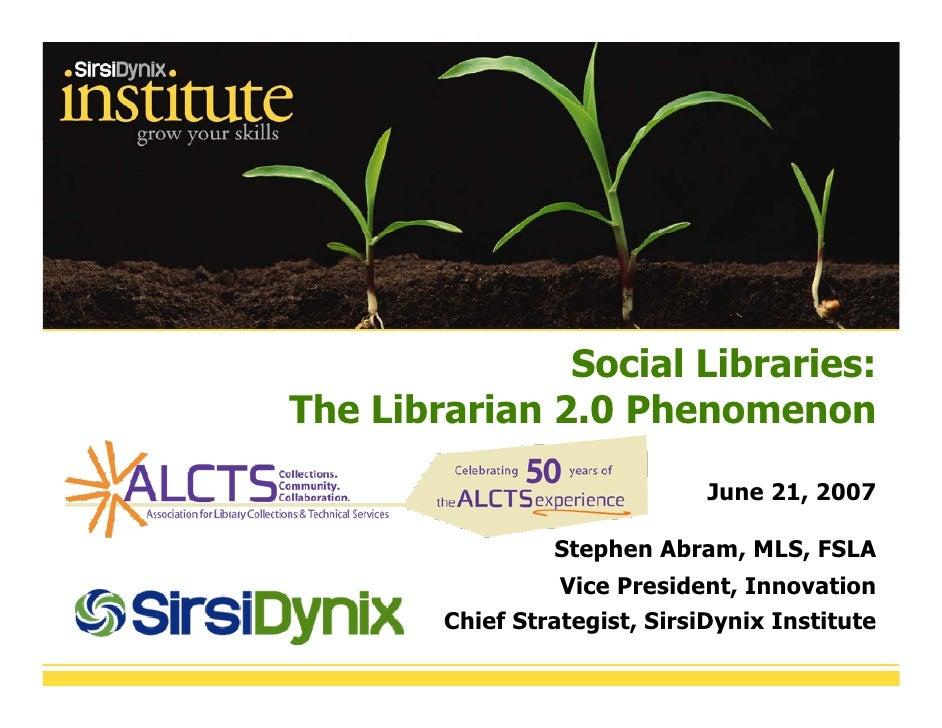 Social Libraries: The Librarian 2.0 Phenomenon                                 June 21, 2007                   Stephen Abr...