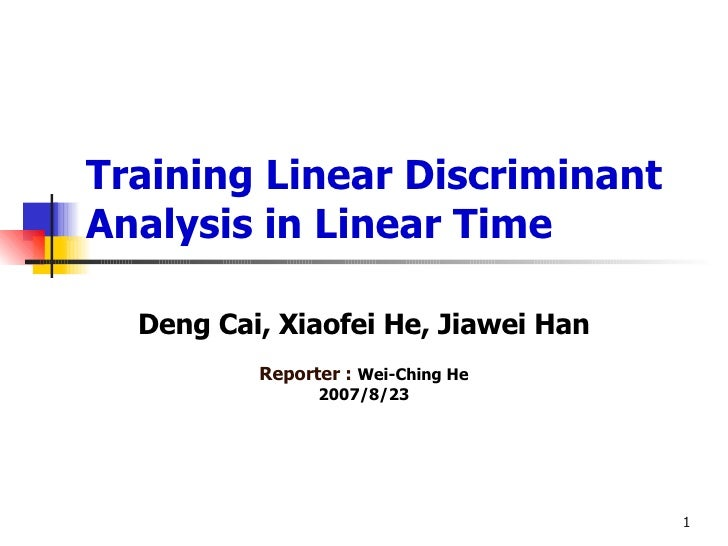 Training Linear Discriminant Analysis in Linear Time Deng Cai, Xiaofei He, Jiawei Han Reporter :  Wei-Ching He 2007/8/23
