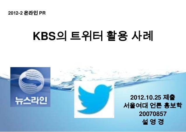 2012-2 온라인 PR        KBS의 트위터 활용 사례                   2012.10.25 제출                  서울여대 언론 홍보학                      2007...