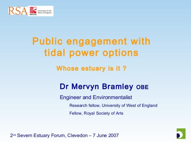 2nd Severn Estuary Forum, Clevedon – 7 June 2007 Public engagement with tidal power options Whose estuary is it ? Dr Mervy...