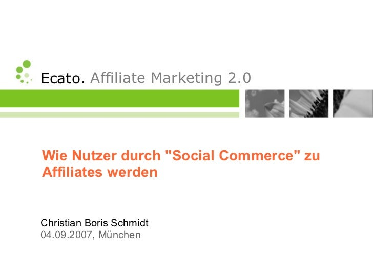 Ecato. Affiliate Marketing 2.0     Wie Nutzer durch Social Commerce zu Affiliates werden   Christian Boris Schmidt 04.09.2...