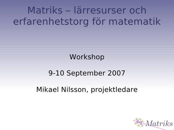 Matriks – lärresurser och erfarenhetstorg för matematik Workshop 9-10 September 2007 Mikael Nilsson, projektledare