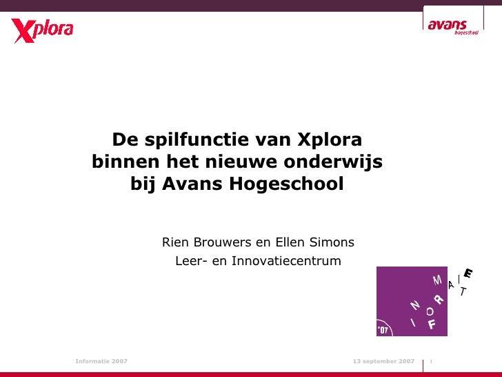De spilfunctie van Xplora binnen het nieuwe onderwijs bij Avans Hogeschool Rien Brouwers en Ellen Simons Leer- en Innovati...