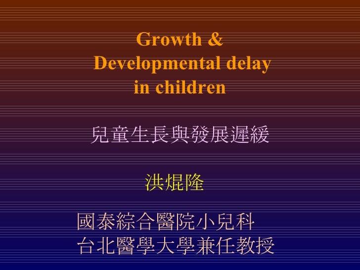 Growth &  Developmental delay in children 兒童生長與發展遲緩 洪焜隆 國泰綜合醫院小兒科 台北醫學大學兼任教授