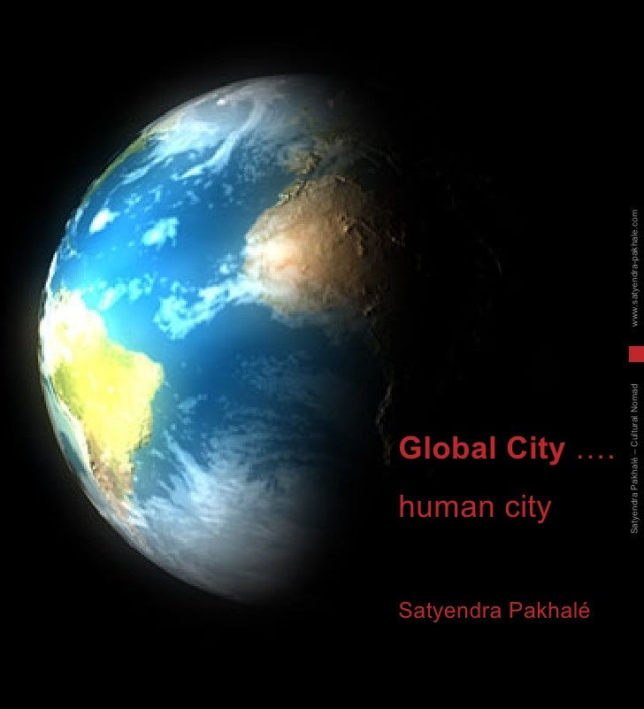Global City  …. human city  Satyendra Pakhalé Satyendra Pakhalé – Cultural Nomad  www.satyendra-pakhale.com