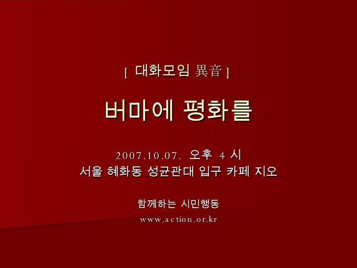 [ 대화모임 異音 ] 버마에 평화를 2007.10.07.  오후  4 시 서울 혜화동 성균관대 입구 카페 지오 함께하는 시민행동 www.action.or.kr