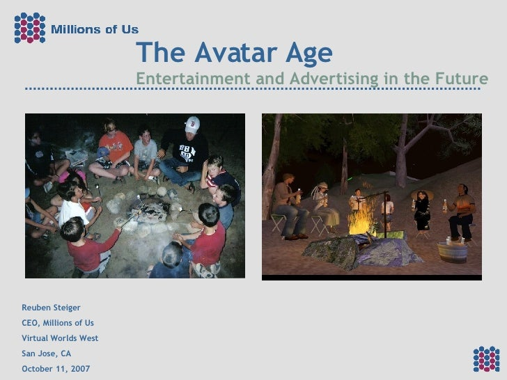 The Avatar Age Entertainment and Advertising in the Future Reuben Steiger CEO, Millions of Us Virtual Worlds West San Jose...