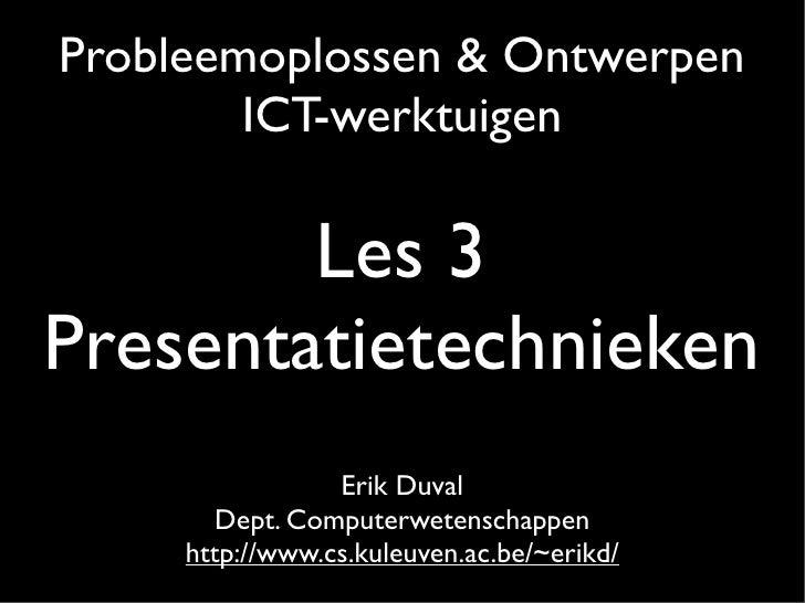 Probleemoplossen & Ontwerpen         ICT-werktuigen          Les 3 Presentatietechnieken                  Erik Duval      ...