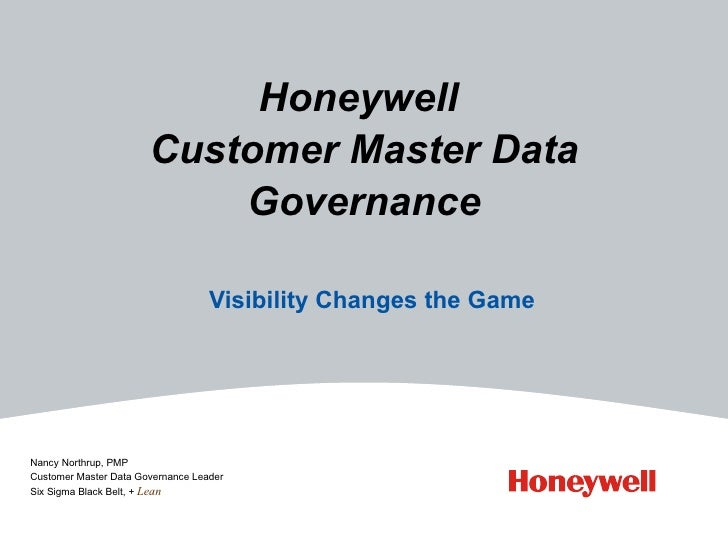 Honeywell  Customer Master Data Governance Visibility Changes the Game Nancy Northrup, PMP Customer Master Data Governance...