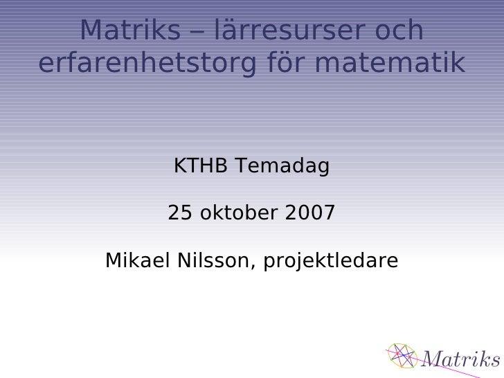 Matriks – lärresurser och erfarenhetstorg för matematik KTHB Temadag 25 oktober 2007 Mikael Nilsson, projektledare