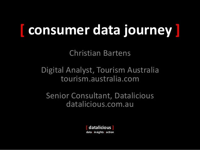 [ consumer data journey ] Christian Bartens Digital Analyst, Tourism Australia tourism.australia.com Senior Consultant, Da...