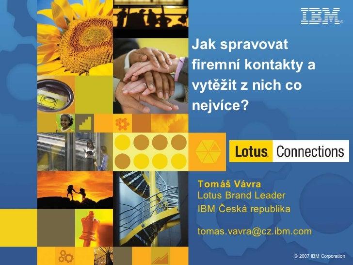®     Jak spravovat firemní kontakty a vytěžit z nich co nejvíce?     Tomáš Vávra Lotus Brand Leader IBM Česká republika  ...
