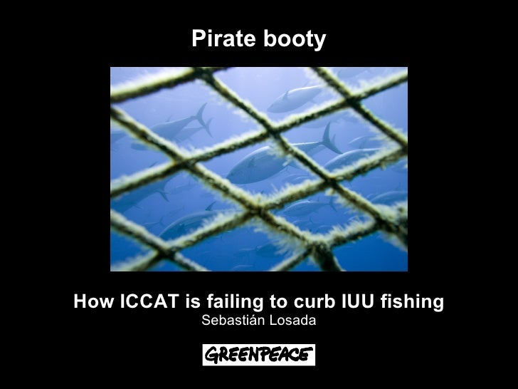 Pirate booty     How ICCAT is failing to curb IUU fishing              Sebastián Losada