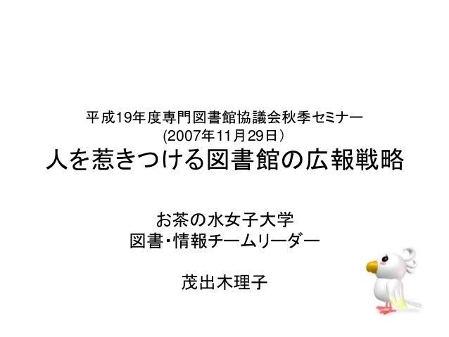 平成19年度専門図書館協議会秋季セミナー  (2007年11月29日)  人を惹きつける図書館の広報戦略  お茶の水女子大学  図書・情報チームリーダー  茂出木理子